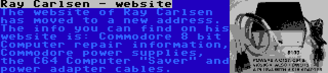 Ray Carlsen - website | The website of Ray Carlsen has moved to a new address. The info you can find on his website is: Commodore 8 bit Computer repair information, Commodore power supplies, the C64 Computer Saver and power adapter cables.