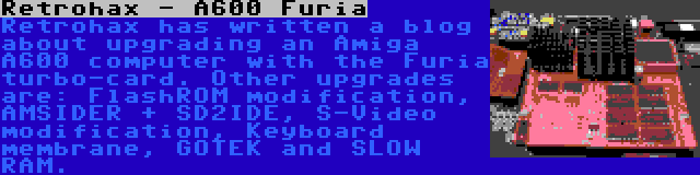 Retrohax - A600 Furia | Retrohax has written a blog about upgrading an Amiga A600 computer with the Furia turbo-card. Other upgrades are: FlashROM modification, AMSIDER + SD2IDE, S-Video modification, Keyboard membrane, GOTEK and SLOW RAM.