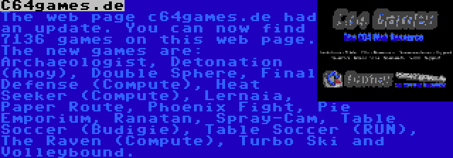 C64games.de | The web page c64games.de had an update. You can now find 7136 games on this web page. The new games are: Archaeologist, Detonation (Ahoy), Double Sphere, Final Defense (Compute), Heat Seeker (Compute), Lernaia, Paper Route, Phoenix Fight, Pie Emporium, Ranatan, Spray-Cam, Table Soccer (Budigie), Table Soccer (RUN), The Raven (Compute), Turbo Ski and Volleybound.