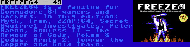 FREEZE64 - 49 | FREEZE64 is a fanzine for Commodore 64 gamers and hackers. In this edition: Myth, Tran, ZZAP!64, Secret Squirrel Investigates, Peter Baron, Souless II - The Armour of Gods, Pokes & Codes, Arnie 2, Topper the Copper and Gold Train.