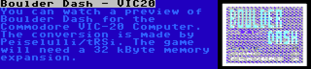 Boulder Dash - VIC20 | You can watch a preview of Boulder Dash for the Commodore VIC-20 Computer. The conversion is made by Peiselulli/tRSi. The game will need a 32 kByte memory expansion.