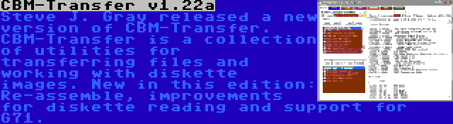 CBM-Transfer v1.22a | Steve J. Gray released a new version of CBM-Transfer. CBM-Transfer is a collection of utilities for transferring files and working with diskette images. New in this edition: Re-assemble, improvements for diskette reading and support for G71.