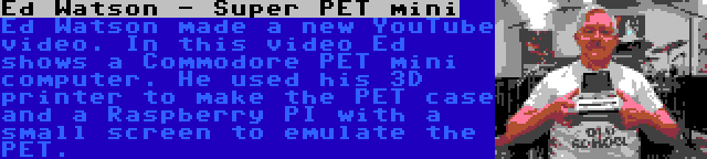 Ed Watson - Super PET mini | Ed Watson made a new YouTube video. In this video Ed shows a Commodore PET mini computer. He used his 3D printer to make the PET case and a Raspberry PI with a small screen to emulate the PET.