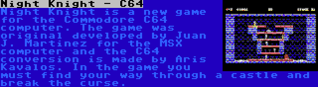Night Knight - C64 | Night Knight is a new game for the Commodore C64 computer. The game was original developed by Juan J. Martinez for the MSX computer and the C64 conversion is made by Aris Kavalos. In the game you must find your way through a castle and break the curse.