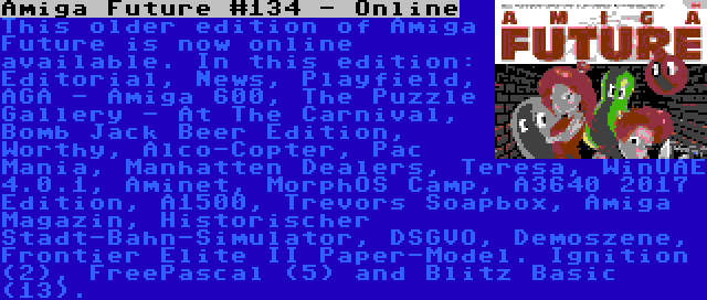 Amiga Future #134 - Online | This older edition of Amiga Future is now online available. In this edition: Editorial, News, Playfield, AGA - Amiga 600, The Puzzle Gallery - At The Carnival, Bomb Jack Beer Edition, Worthy, Alco-Copter, Pac Mania, Manhatten Dealers, Teresa, WinUAE 4.0.1, Aminet, MorphOS Camp, A3640 2017 Edition, A1500, Trevors Soapbox, Amiga Magazin, Historischer Stadt-Bahn-Simulator, DSGVO, Demoszene, Frontier Elite II Paper-Model. Ignition (2), FreePascal (5) and Blitz Basic (13).