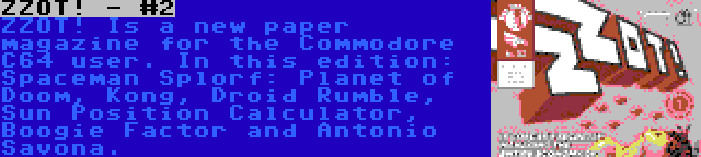 ZZOT! - #2 | ZZOT! Is a new paper magazine for the Commodore C64 user. In this edition: Spaceman Splorf: Planet of Doom, Kong, Droid Rumble, Sun Position Calculator, Boogie Factor and Antonio Savona.
