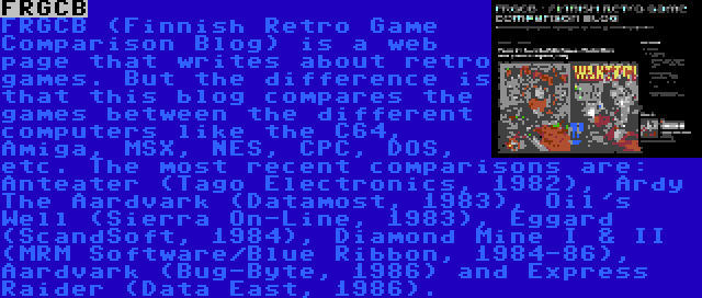 FRGCB | FRGCB (Finnish Retro Game Comparison Blog) is a web page that writes about retro games. But the difference is that this blog compares the games between the different computers like the C64, Amiga, MSX, NES, CPC, DOS, etc. The most recent comparisons are: Anteater (Tago Electronics, 1982), Ardy The Aardvark (Datamost, 1983), Oil's Well (Sierra On-Line, 1983), Eggard (ScandSoft, 1984), Diamond Mine I & II (MRM Software/Blue Ribbon, 1984-86), Aardvark (Bug-Byte, 1986) and Express Raider (Data East, 1986).