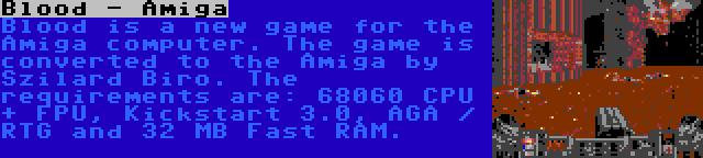 Blood - Amiga | Blood is a new game for the Amiga computer. The game is converted to the Amiga by Szilard Biro. The requirements are: 68060 CPU + FPU, Kickstart 3.0, AGA / RTG and 32 MB Fast RAM.