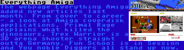 Everything Amiga | The webpage Everything Amiga added new articles last month: From cover to career - a look at Amiga coverdisk applications, Primal Rage explains what killed the dinosaurs, Trex Warrior is a 3D arena shooter straight outta Germany, Fun School is in Session and You noble Diggers all stand up now.