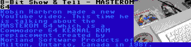 8-Bit Show & Tell - MASTEROM 64 | Robin Harbron made a new YouTube video. This time he is talking about the MASTEROM 64 which is a Commodore 64 KERNAL ROM replacement created by Norland Software Products of Milton, Ontario, Canada in 1987.