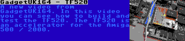 GadgetUK164 - TF520 | A new video from GadgetUK164. In this video you can see how to build and test the TF520. The TF520 is an accelerator for the Amiga 500 / 2000.