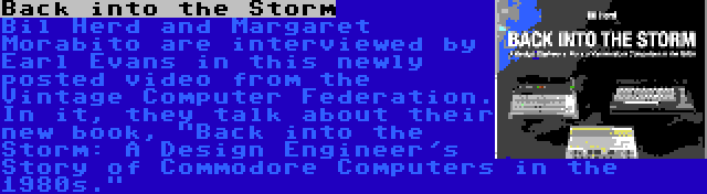 Back into the Storm | Bil Herd and Margaret Morabito are interviewed by Earl Evans in this newly posted video from the Vintage Computer Federation. In it, they talk about their new book, Back into the Storm: A Design Engineer's Story of Commodore Computers in the 1980s.