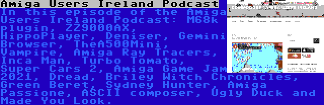 Amiga Users Ireland Podcast | In this episode of the Amiga Users Ireland Podcast: M68k plugin, ZZ9000AX, HippoPlayer, Deniser, Gemini Browser, TheA500Mini, Vampire, Amiga Ray Tracers, Inca Man, Turbo Tomato, Super Cars 2, Amiga Game Jam 2021, Dread, Briley Witch Chronicles, Green Beret, Sydney Hunter, Amiga Passione, ASCII composer, Ugly Duck and Made You Look.