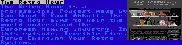 The Retro Hour | The Retro Hour is a professional Podcast made by Dan Wood & Ravi Abbott. The Retro Hour aims to help the world understand the European gaming industry. In this episode: Terrible Fire: Turbo Charging Your Retro Systems.