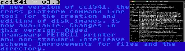cc1541 - v3.3 | A new version of cc1541, the cross platform command line tool for the creation and editing of disk images, is now available. Changes in this version: Added Transwarp PETSCII printer and non-standard interleave scheme. Improvements for files and the directory.