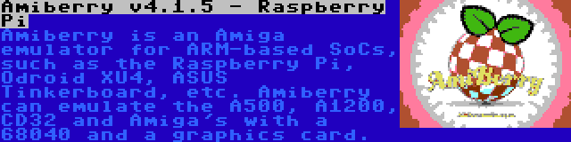 Amiberry v4.1.5 - Raspberry Pi   Amiberry is an Amiga emulator for ARM-based SoCs, such as the Raspberry Pi, Odroid XU4, ASUS Tinkerboard, etc. Amiberry can emulate the A500, A1200, CD32 and Amiga's with a 68040 and a graphics card.