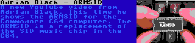 Adrian Black - ARMSID   A new YouTube video from Adrian Black. This time he shows the ARMSID for the Commodore C64 computer. The ARMSID is a replacement of the SID music chip in the C64.