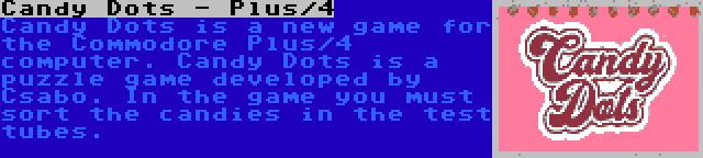 Candy Dots - Plus/4   Candy Dots is a new game for the Commodore Plus/4 computer. Candy Dots is a puzzle game developed by Csabo. In the game you must sort the candies in the test tubes.