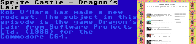 Sprite Castle - Dragon's Lair   Rob O'Hara has made a new podcast. The subject in this episode is the game Dragon's Lair from Software Projects Ltd. (1986) for the Commodore C64.