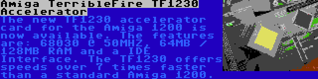 Amiga TerribleFire TF1230 Accelerator   The new TF1230 accelerator card for the Amiga 1200 is now available. The features are: 68030 @ 50MHZ, 64MB / 128MB RAM and a IDE Interface. The TF1230 offers speeds over 7 times faster than a standard Amiga 1200.