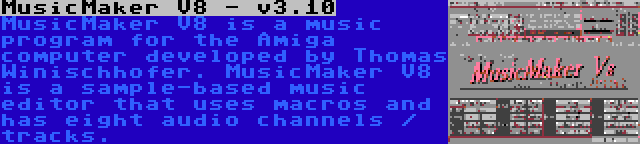 MusicMaker V8 - v3.10   MusicMaker V8 is a music program for the Amiga computer developed by Thomas Winischhofer. MusicMaker V8 is a sample-based music editor that uses macros and has eight audio channels / tracks.