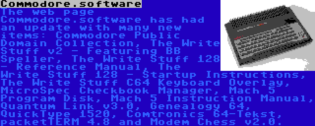 Commodore.software   The web page Commodore.software has had an update with many new items: Commodore Public Domain Collection, The Write Stuff v2 - Featuring BB Speller, The Write Stuff 128 - Reference Manual, The Write Stuff 128 - Startup Instructions, The Write Stuff C64 Keyboard Overlay, MicroSpec Checkbook Manager, Mach 5 Program Disk, Mach 5 Instruction Manual, Quantum Link v3.0, Genealogy 64, QuickType 1520, Comtronics 64-Tekst, packetTERM 4.8 and Modem Chess v2.0.