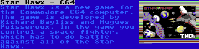 Star Hawx - C64   Star Hawx is a new game for the Commodore C64 computer. The game is developed by Richard Bayliss and Hugues Poisseroux. In the game you control a space fighter, which has to do battle against all of the Star Hawx.