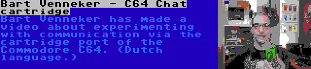 Bart Venneker - C64 Chat cartridge   Bart Venneker has made a video about experimenting with communication via the cartridge port of the Commodore C64. (Dutch language.)