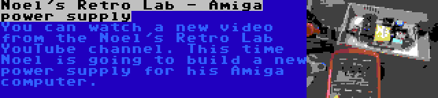 Noel's Retro Lab - Amiga power supply   You can watch a new video from the Noel's Retro Lab YouTube channel. This time Noel is going to build a new power supply for his Amiga computer.