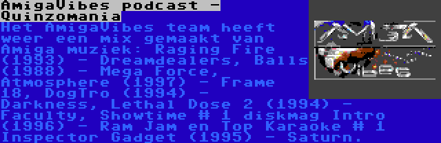 AmigaVibes podcast - Quinzomania | Het AmigaVibes team heeft weer een mix gemaakt van Amiga muziek: Raging Fire (1993) - Dreamdealers, Balls (1988) - Mega Force, Atmosphere (1997) - Frame 18, DogTro (1994) - Darkness, Lethal Dose 2 (1994) - Faculty, Showtime # 1 diskmag Intro (1996) - Ram Jam en Top Karaoke # 1 Inspector Gadget (1995) - Saturn.