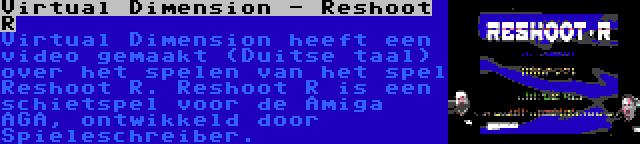 Virtual Dimension - Reshoot R | Virtual Dimension heeft een video gemaakt (Duitse taal) over het spelen van het spel Reshoot R. Reshoot R is een schietspel voor de Amiga AGA, ontwikkeld door Spieleschreiber.