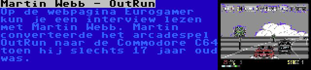 Martin Webb - OutRun | Op de webpagina Eurogamer kun je een interview lezen met Martin Webb. Martin converteerde het arcadespel OutRun naar de Commodore C64 toen hij slechts 17 jaar oud was.