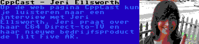 CppCast - Jeri Ellsworth | Op de web pagina CppCast kun je luisteren naar een interview met Jeri Ellsworth. Jeri praat over haar C64 Direct-to-TV en haar nieuwe bedrijfsproduct de Tilt Five AR.