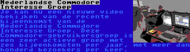 Nederlandse Commodore Interesse Groep | Je kan nu een nieuwe video bekijken van de recente bijeenkomst van de Nederlandse Commodore Interesse Groep. Deze Commodore-gebruikersgroep is een zeer actieve groep met zes bijeenkomsten per jaar, met meer dan honderd bezoekers per keer.
