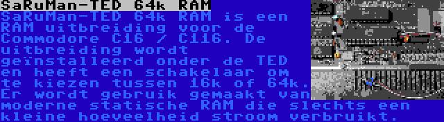 SaRuMan-TED 64k RAM | SaRuMan-TED 64k RAM is een RAM uitbreiding voor de Commodore C16 / C116. De uitbreiding wordt geïnstalleerd onder de TED en heeft een schakelaar om te kiezen tussen 16k of 64k. Er wordt gebruik gemaakt van moderne statische RAM die slechts een kleine hoeveelheid stroom verbruikt.