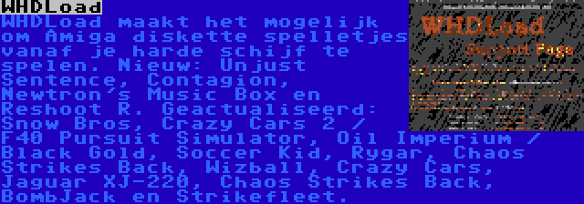 WHDLoad | WHDLoad maakt het mogelijk om Amiga diskette spelletjes vanaf je harde schijf te spelen. Nieuw: Unjust Sentence, Contagion, Newtron's Music Box en Reshoot R. Geactualiseerd: Snow Bros, Crazy Cars 2 / F40 Pursuit Simulator, Oil Imperium / Black Gold, Soccer Kid, Rygar, Chaos Strikes Back, Wizball, Crazy Cars, Jaguar XJ-220, Chaos Strikes Back, BombJack en Strikefleet.