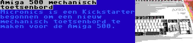 Amiga 500 mechanisch toetsenbord | Micronics is een Kickstarter begonnen om een nieuw mechanisch toetsenbord te maken voor de Amiga 500.