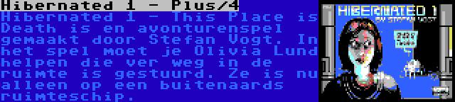 Hibernated 1 - Plus/4 | Hibernated 1 - This Place is Death is en avonturenspel gemaakt door Stefan Vogt. In het spel moet je Olivia Lund helpen die ver weg in de ruimte is gestuurd. Ze is nu alleen op een buitenaards ruimteschip.
