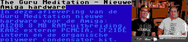 The Guru Meditation - Nieuwe Amiga hardware | In deze aflevering van de Guru Meditation nieuwe hardware voor de Amiga: A1208 8 MB RAM-uitbreiding, KA02 externe PCMCIA, CF2IDE intern en de organische polymeer condensator kit.
