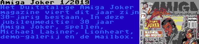 Amiga Joker 1/2019 | Het Duitstalige Amiga Joker magazine viert dit jaar zijn 30-jarig bestaan. In deze jubileumeditie: 30 jaar Amiga Joker, spellen, Michael Labiner, Lionheart, demo-galerij en de mailbox.
