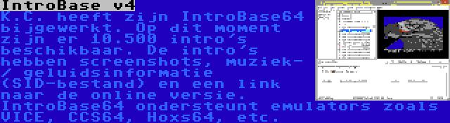 IntroBase v4 | K.C. heeft zijn IntroBase64 bijgewerkt. Op dit moment zijn er 10.500 intro's beschikbaar. De intro's hebben screenshots, muziek- / geluidsinformatie (SID-bestand) en een link naar de online versie. IntroBase64 ondersteunt emulators zoals VICE, CCS64, Hoxs64, etc.