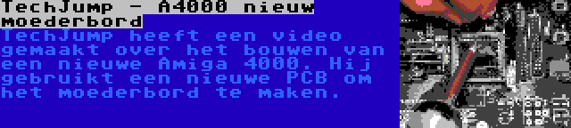 TechJump - A4000 nieuw moederbord | TechJump heeft een video gemaakt over het bouwen van een nieuwe Amiga 4000. Hij gebruikt een nieuwe PCB om het moederbord te maken.