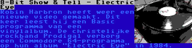 8-Bit Show & Tell - Electric Eye | Robin Harbron heeft weer een nieuwe video gemaakt. Dit keer leest hij een Basic programma van een vinylalbum. De christelijke rockband Prodigal verborg een Commodore 64-programma op hun album Electric Eye in 1984.