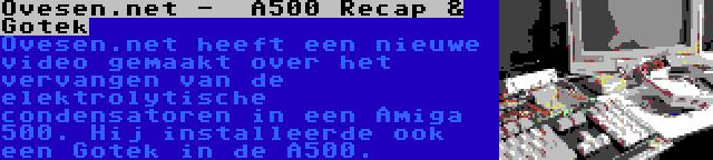 Ovesen.net -  A500 Recap & Gotek   Ovesen.net heeft een nieuwe video gemaakt over het vervangen van de elektrolytische condensatoren in een Amiga 500. Hij installeerde ook een Gotek in de A500.
