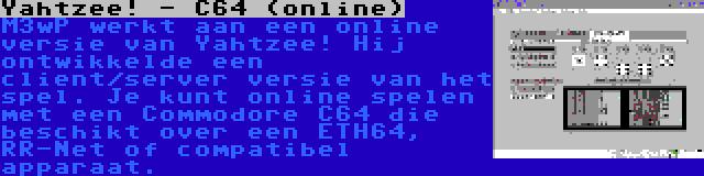 Yahtzee! - C64 (online)   M3wP werkt aan een online versie van Yahtzee! Hij ontwikkelde een client/server versie van het spel. Je kunt online spelen met een Commodore C64 die beschikt over een ETH64, RR-Net of compatibel apparaat.