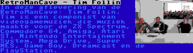 RetroManCave - Tim Follin   In deze aflevering van de RetroManCave: Tim Follin. Tim is een componist van videogamemuziek die muziek maakte voor de ZX Spectrum, Commodore 64, Amiga, Atari ST, Nintendo Entertainment System, Mega Drive, Super NES, Game Boy, Dreamcast en de PlayStation.