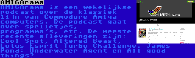 AMIGArama | AMIGArama is een wekelijkse podcast over de klassiek lijn van Commodore Amiga computers. De podcast gaat over spelletjes, programma's, etc. De meeste recente afleveringen zijn: Cool Spot, Altered Beast, Lotus Esprit Turbo Challenge, James Pond: Underwater Agent en All good things…