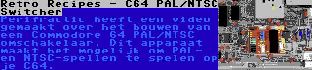 Retro Recipes - C64 PAL/NTSC Switcher   Perifractic heeft een video gemaakt over het bouwen van een Commodore 64 PAL/NTSC omschakelaar. Dit apparaat maakt het mogelijk om PAL- en NTSC-spellen te spelen op je C64.