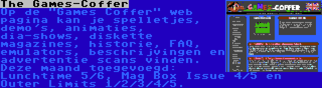 The Games-Coffer | Op de Games Coffer web pagina kan je spelletjes, demo's, animaties, dia-shows, diskette magazines, historie, FAQ, emulators, beschrijvingen en advertentie scans vinden. Deze maand toegevoegd: Lunchtime 5/6, Mag Box Issue 4/5 en Outer Limits 1/2/3/4/5.