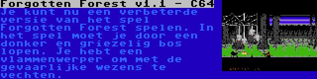 Forgotten Forest v1.1 - C64   Je kunt nu een verbeterde versie van het spel Forgotten Forest spelen. In het spel moet je door een donker en griezelig bos lopen. Je hebt een vlammenwerper om met de gevaarlijke wezens te vechten.